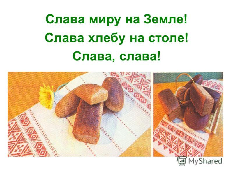 Слава миру на Земле! Слава хлебу на столе! Слава, слава!