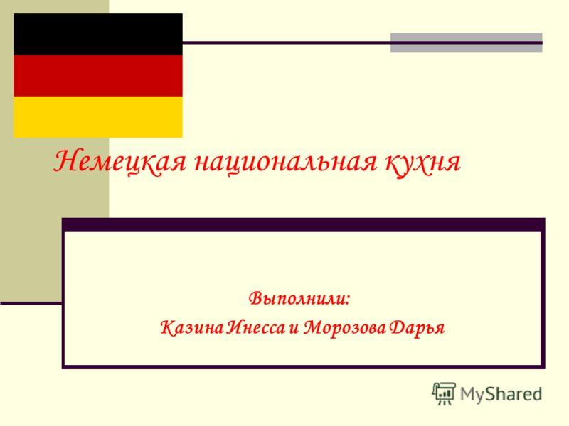 Немецкая национальная кухня Выполнили: Казина Инесса и Морозова Дарья