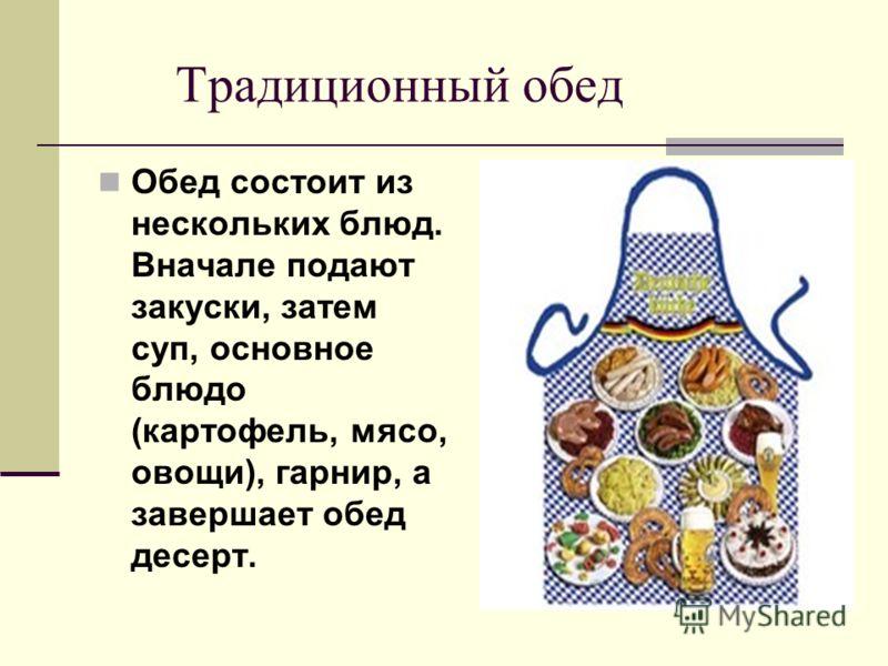 Традиционный обед Обед состоит из нескольких блюд. Вначале подают закуски, затем суп, основное блюдо (картофель, мясо, овощи), гарнир, а завершает обед десерт.