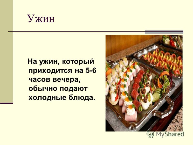 Ужин На ужин, который приходится на 5-6 часов вечера, обычно подают холодные блюда.