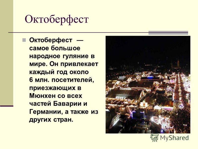 Октоберфест Октоберфест самое большое народное гуляние в мире. Он привлекает каждый год около 6 млн. посетителей, приезжающих в Мюнхен со всех частей Баварии и Германии, а также из других стран.