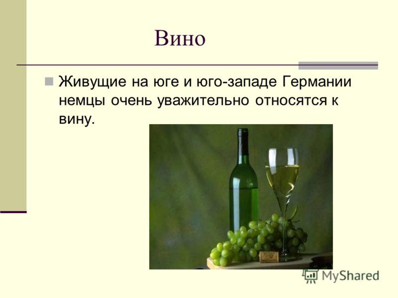 Вино Живущие на юге и юго-западе Германии немцы очень уважительно относятся к вину.