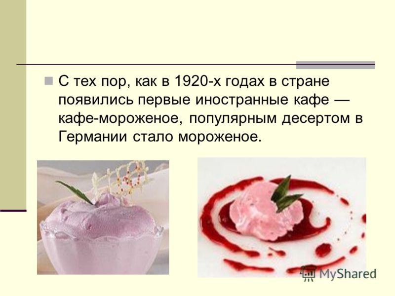 С тех пор, как в 1920-х годах в стране появились первые иностранные кафе кафе-мороженое, популярным десертом в Германии стало мороженое.