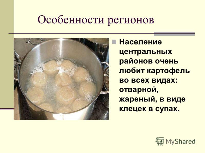 Особенности регионов Население центральных районов очень любит картофель во всех видах: отварной, жареный, в виде клецек в супах.