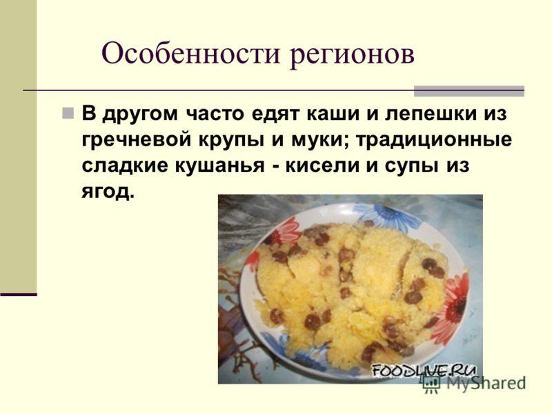 Особенности регионов В другом часто едят каши и лепешки из гречневой крупы и муки; традиционные сладкие кушанья - кисели и супы из ягод.