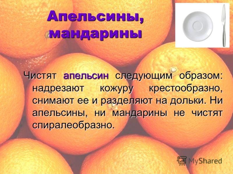 Апельсины, мандарины Чистят апельсин следующим образом: надрезают кожуру крестообразно, снимают ее и разделяют на дольки. Ни апельсины, ни мандарины не чистят спиралеобразно.