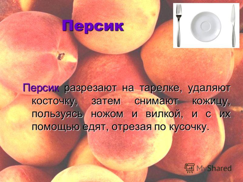 Персик Персик разрезают на тарелке, удаляют косточку, затем снимают кожицу, пользуясь ножом и вилкой, и с их помощью едят, отрезая по кусочку.