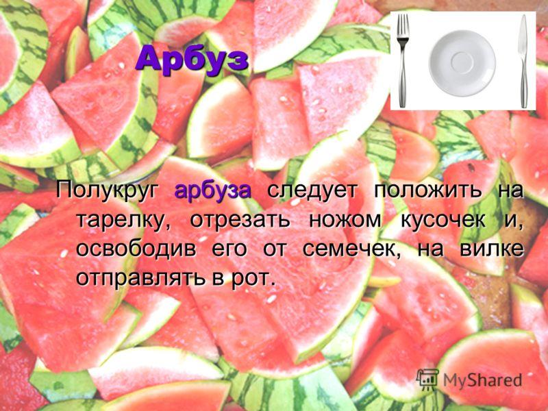 Арбуз Полукруг арбуза следует положить на тарелку, отрезать ножом кусочек и, освободив его от семечек, на вилке отправлять в рот.