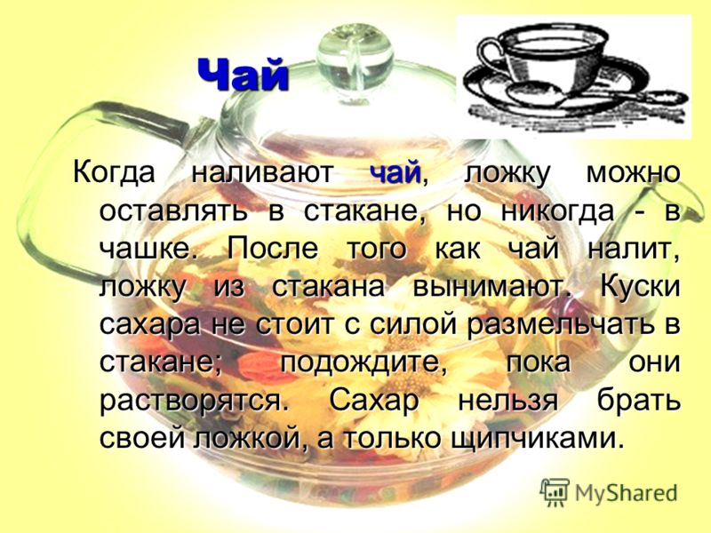 Чай Когда наливают чай, ложку можно оставлять в стакане, но никогда - в чашке. После того как чай налит, ложку из стакана вынимают. Куски сахара не стоит с силой размельчать в стакане; подождите, пока они растворятся. Сахар нельзя брать своей ложкой,