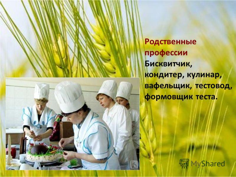 Родственные профессии Бисквитчик, кондитер, кулинар, вафельщик, тестовод, формовщик теста.