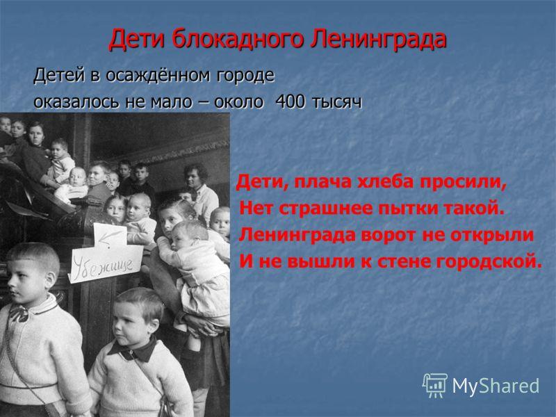 Дети блокадного Ленинграда Детей в осаждённом городе оказалось не мало – около 400 тысяч Дети, плача хлеба просили, Нет страшнее пытки такой. Ленинграда ворот не открыли И не вышли к стене городской.