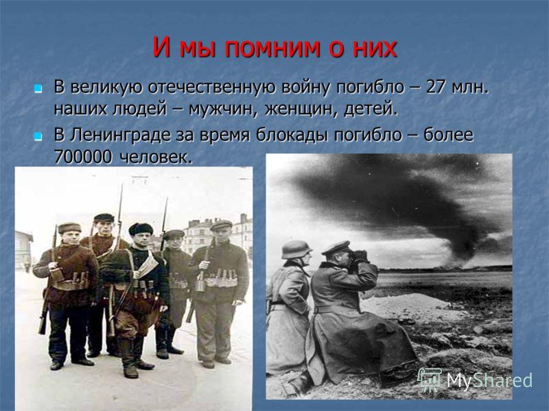 И мы помним о них В великую отечественную войну погибло – 27 млн. наших людей – мужчин, женщин, детей. В великую отечественную войну погибло – 27 млн. наших людей – мужчин, женщин, детей. В Ленинграде за время блокады погибло – более 700000 человек.