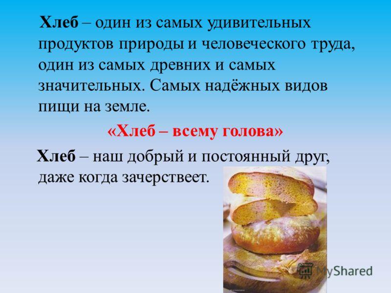 Хлеб – один из самых удивительных продуктов природы и человеческого труда, один из самых древних и самых значительных. Самых надёжных видов пищи на земле. «Хлеб – всему голова» Хлеб – наш добрый и постоянный друг, даже когда зачерствеет.