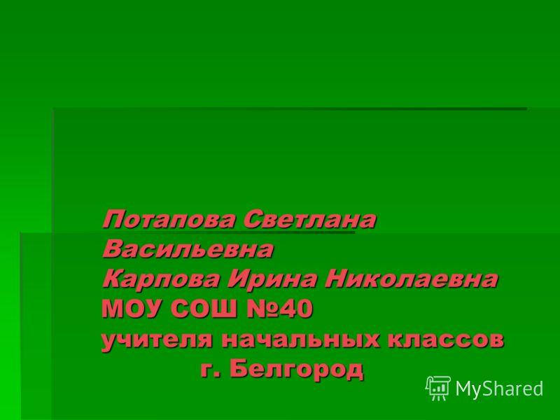 Потапова Светлана Васильевна Карпова Ирина Николаевна МОУ СОШ 40 учителя начальных классов г. Белгород