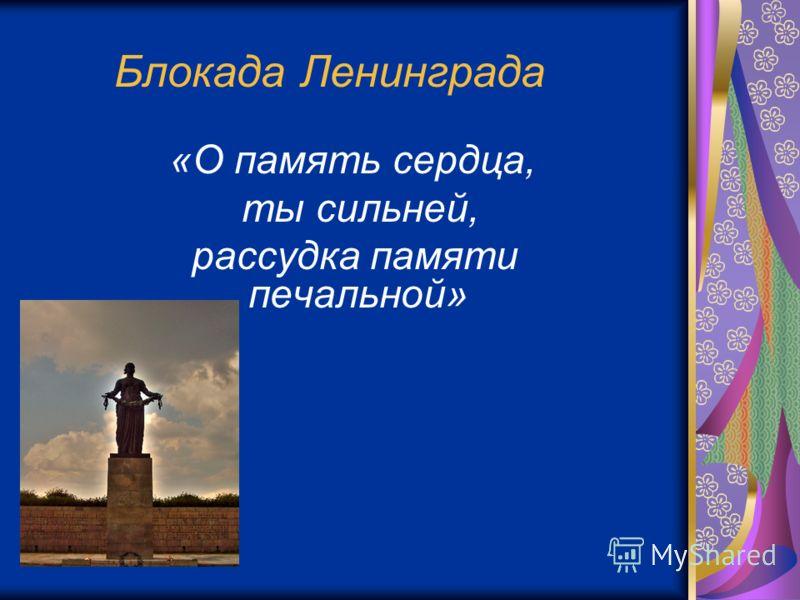 Блокада Ленинграда «О память сердца, ты сильней, рассудка памяти печальной»
