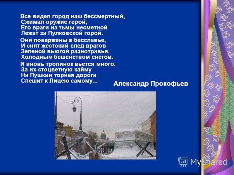 Все видел город наш бессмертный, Сжимал оружие герой, Его враги из тьмы несметной Лежат за Пулковской горой. Они повержены в бесславье, И снят жестокий след врагов Зеленой вьюгой разнотравья, Холодным бешенством снегов. И вновь тропинок вьется много.