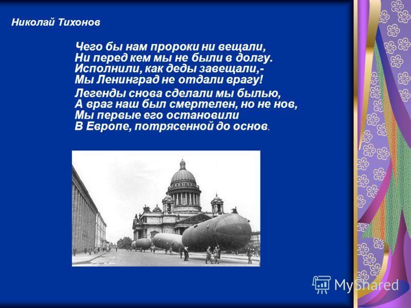 Чего бы нам пророки ни вещали, Ни перед кем мы не были в долгу. Исполнили, как деды завещали,- Мы Ленинград не отдали врагу! Легенды снова сделали мы былью, А враг наш был смертелен, но не нов, Мы первые его остановили В Европе, потрясенной до основ.