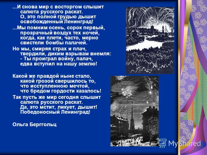 ...И снова мир с восторгом слышит салюта русского раскат. О, это полной грудью дышит освобожденный Ленинград!...Мы помним осень, сорок первый, прозрачный воздух тех ночей, когда, как плети, часто, мерно свистели бомбы палачей. Но мы, смиряя страх и п