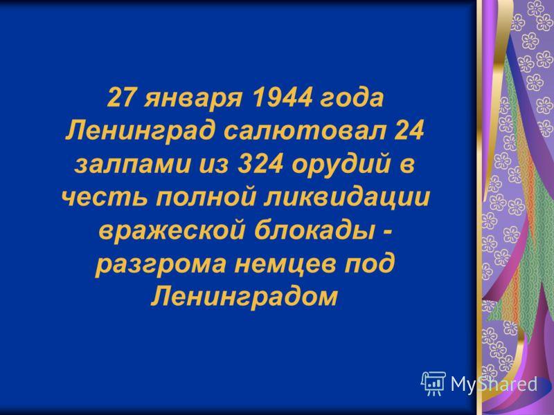 27 января 1944 года Ленинград салютовал 24 залпами из 324 орудий в честь полной ликвидации вражеской блокады - разгрома немцев под Ленинградом