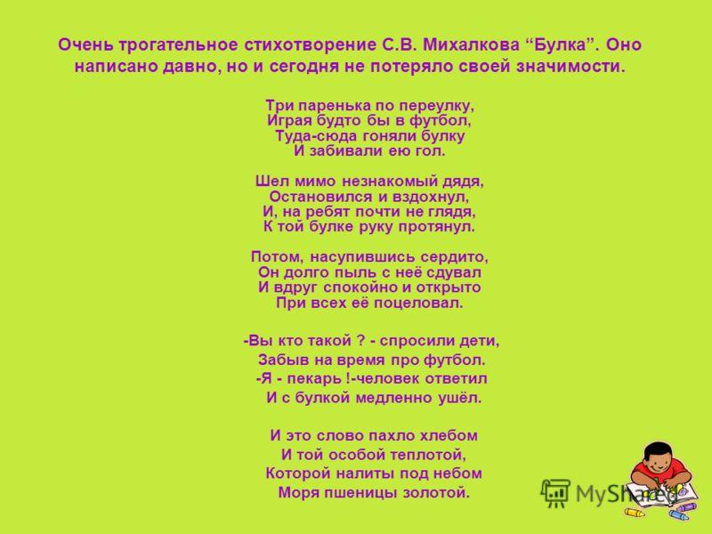 Очень трогательное стихотворение С.В. Михалкова Булка. Оно написано давно, но и сегодня не потеряло своей значимости. Три паренька по переулку, Играя будто бы в футбол, Туда-сюда гоняли булку И забивали ею гол. Шел мимо незнакомый дядя, Остановился и