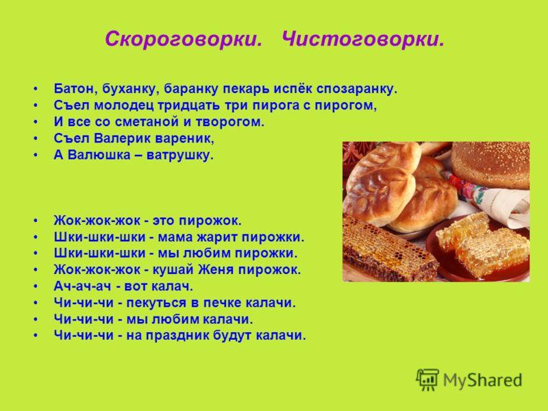 Скороговорки. Чистоговорки. Батон, буханку, баранку пекарь испёк спозаранку. Съел молодец тридцать три пирога с пирогом, И все со сметаной и творогом. Съел Валерик вареник, А Валюшка – ватрушку. Жок-жок-жок - это пирожок. Шки-шки-шки - мама жарит пир