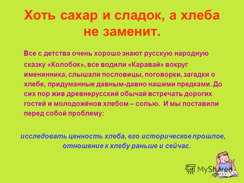Хоть сахар и сладок, а хлеба не заменит. Все с детства очень хорошо знают русскую народную сказку «Колобок», все водили «Каравай» вокруг именинника, слышали пословицы, поговорки, загадки о хлебе, придуманные давным-давно нашими предками. До сих пор ж