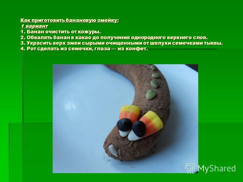 Как приготовить банановую змейку: 1 вариант 1. Банан очистить от кожуры. 2. Обвалять банан в какао до получения однородного верхнего слоя. 3. Украсить верх змеи сырыми очищенными от шелухи семечками тыквы. 4. Рот сделать из семечки, глаза из конфет.