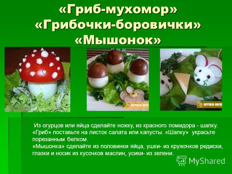 «Гриб-мухомор» «Грибочки-боровички» «Мышонок» Из огурцов или яйца сделайте ножку, из красного помидора - шапку. «Гриб» поставьте на листок салата или капусты. «Шапку» украсьте порезанным белком. «Мышонка» сделайте из половинки яйца, ушки- из кружочко