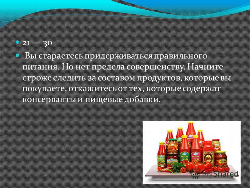 21 30 Вы стараетесь придерживаться правильного питания. Но нет предела совершенству. Начните строже следить за составом продуктов, которые вы покупаете, откажитесь от тех, которые содержат консерванты и пищевые добавки.