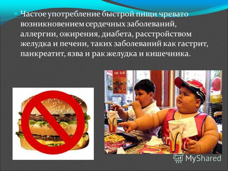 Частое употребление быстрой пищи чревато возникновением сердечных заболеваний, аллергии, ожирения, диабета, расстройством желудка и печени, таких заболеваний как гастрит, панкреатит, язва и рак желудка и кишечника.
