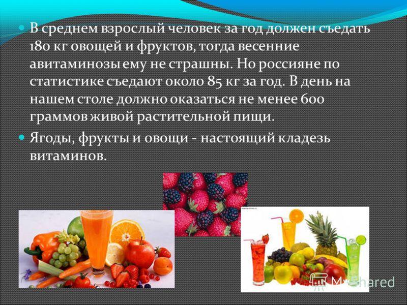 В среднем взрослый человек за год должен съедать 180 кг овощей и фруктов, тогда весенние авитаминозы ему не страшны. Но россияне по статистике съедают около 85 кг за год. В день на нашем столе должно оказаться не менее 600 граммов живой растительной