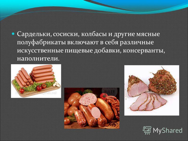 Сардельки, сосиски, колбасы и другие мясные полуфабрикаты включают в себя различные искусственные пищевые добавки, консерванты, наполнители.