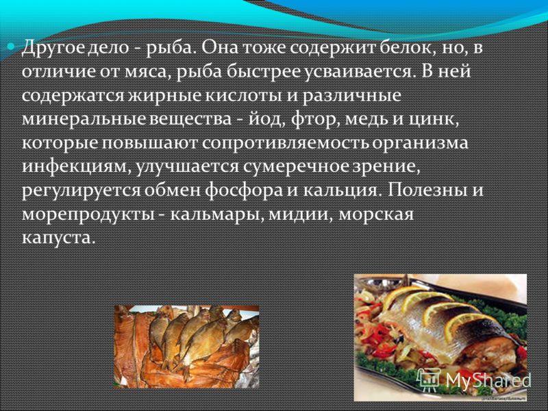 Другое дело - рыба. Она тоже содержит белок, но, в отличие от мяса, рыба быстрее усваивается. В ней содержатся жирные кислоты и различные минеральные вещества - йод, фтор, медь и цинк, которые повышают сопротивляемость организма инфекциям, улучшается