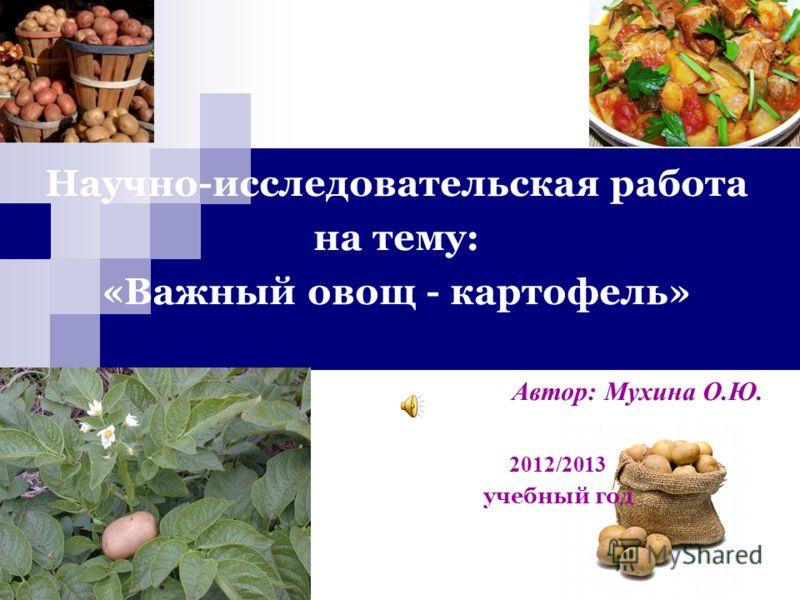 Научно-исследовательская работа на тему: «Важный овощ - картофель» Автор: Мухина О.Ю. 2012/2013 учебный год