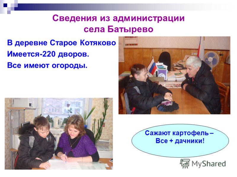 Сведения из администрации села Батырево В деревне Старое Котяково Имеется-220 дворов. Все имеют огороды. Сажают картофель – Все + дачники!