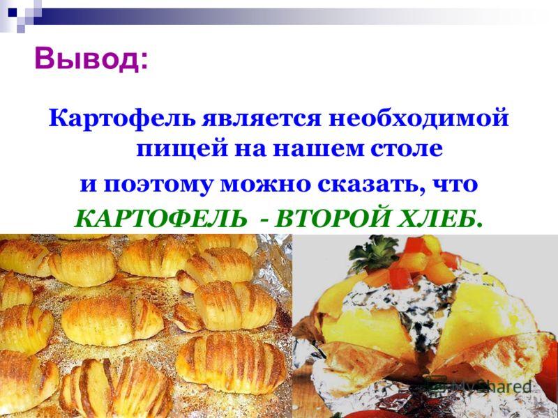 Вывод: Картофель является необходимой пищей на нашем столе и поэтому можно сказать, что КАРТОФЕЛЬ - ВТОРОЙ ХЛЕБ.