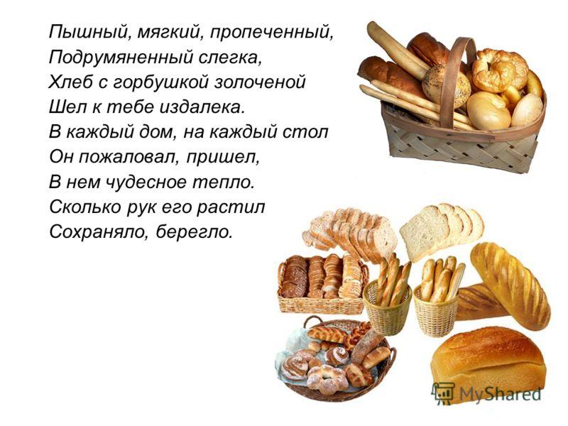 Пышный, мягкий, пропеченный, Подрумяненный слегка, Хлеб с горбушкой золоченой Шел к тебе издалека. В каждый дом, на каждый стол Он пожаловал, пришел, В нем чудесное тепло. Сколько рук его растило, Сохраняло, берегло.