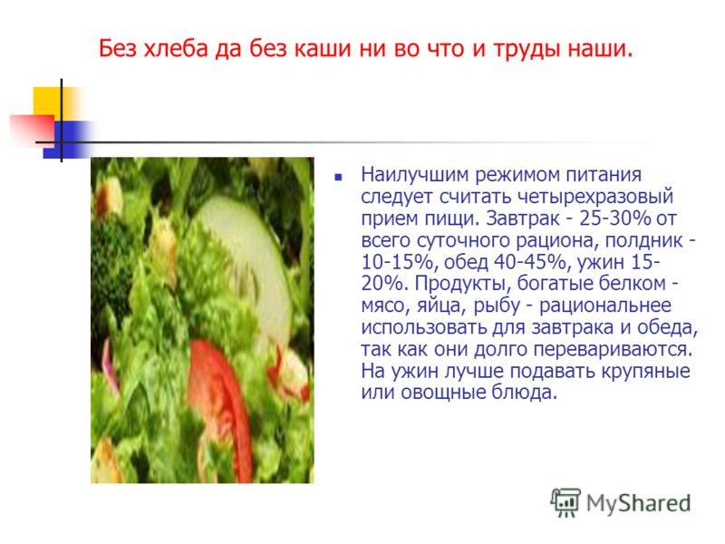Без хлеба да без каши ни во что и труды наши. Наилучшим режимом питания следует считать четырехразовый прием пищи. Завтрак - 25-30% от всего суточного рациона, полдник - 10-15%, обед 40-45%, ужин 15- 20%. Продукты, богатые белком - мясо, яйца, рыбу -