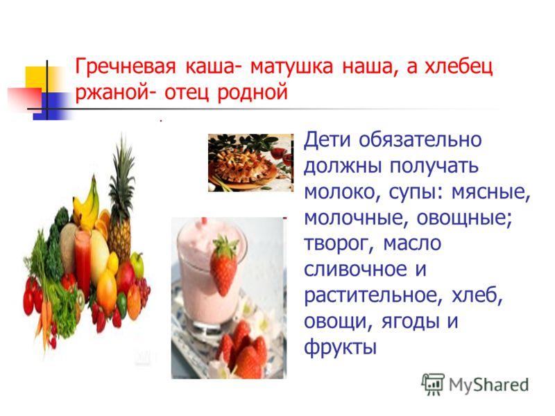 Гречневая каша- матушка наша, а хлебец ржаной- отец родной Дети обязательно должны получать молоко, супы: мясные, молочные, овощные; творог, масло сливочное и растительное, хлеб, овощи, ягоды и фрукты