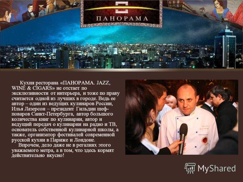 Кухня ресторана «ПАНОРАМА. JAZZ, WINE & CIGARS» не отстает по эксклюзивности от интерьера, и тоже по праву считается одной из лучших в городе. Ведь ее автор – один из ведущих кулинаров России, Илья Лазерсон – президент Гильдии шеф- поваров Санкт-Пете