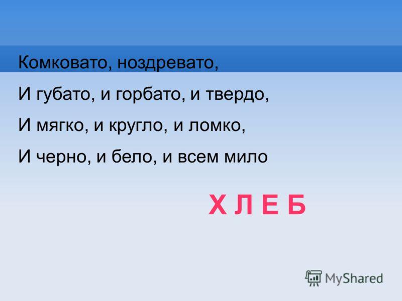 Х Л Е Б Комковато, ноздревато, И губато, и горбато, и твердо, И мягко, и кругло, и ломко, И черно, и бело, и всем мило