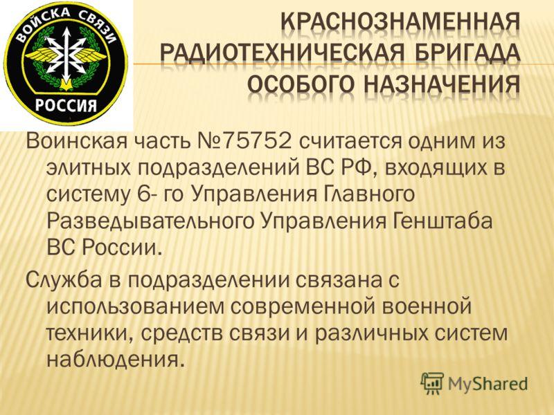 Воинская часть 75752 считается одним из элитных подразделений ВС РФ, входящих в систему 6- го Управления Главного Разведывательного Управления Генштаба ВС России. Служба в подразделении связана с использованием современной военной техники, средств св