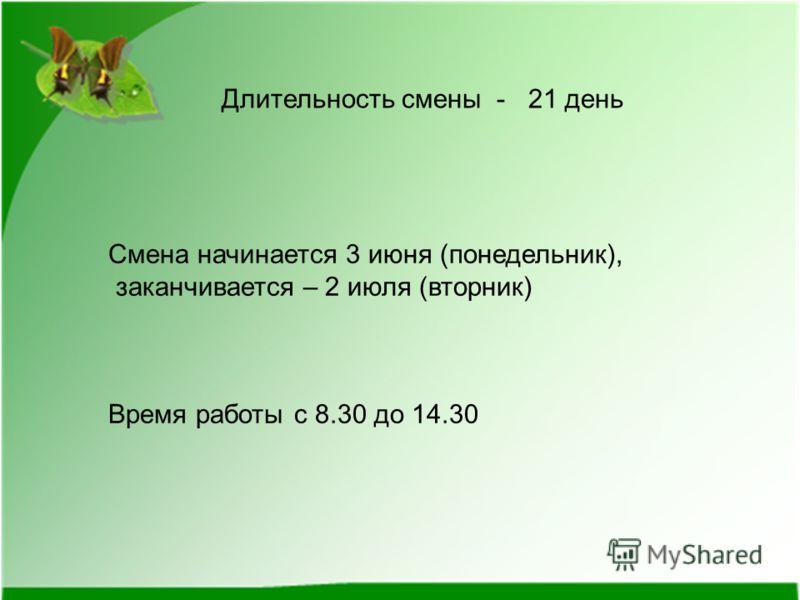 Длительность смены - 21 день Смена начинается 3 июня (понедельник), заканчивается – 2 июля (вторник) Время работы с 8.30 до 14.30