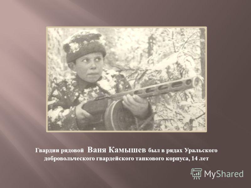 Гвардии рядовой Ваня Камышев был в рядах Уральского добровольческого гвардейского танкового корпуса, 14 лет