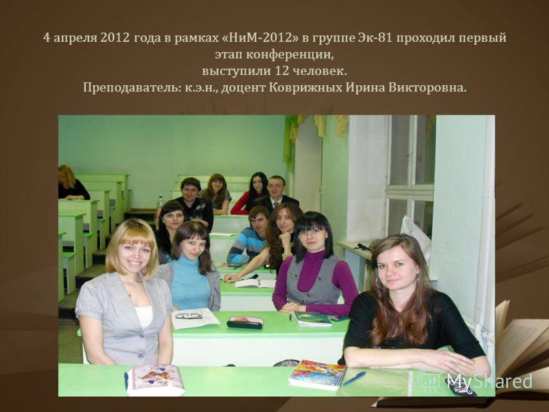 4 апреля 2012 года в рамках «НиМ-2012» в группе Эк-81 проходил первый этап конференции, выступили 12 человек. Преподаватель: к.э.н., доцент Коврижных Ирина Викторовна.
