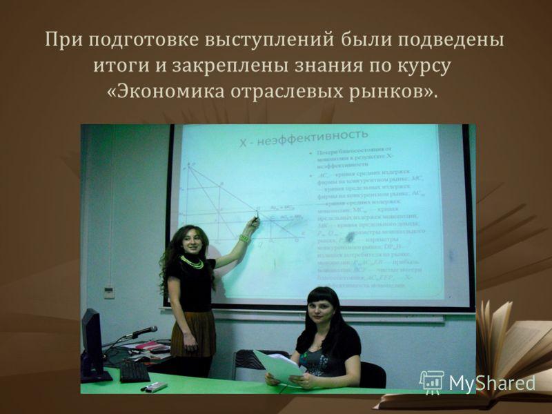 При подготовке выступлений были подведены итоги и закреплены знания по курсу «Экономика отраслевых рынков».