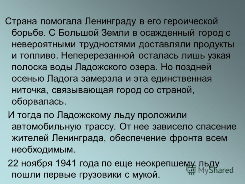 Страна помогала Ленинграду в его героической борьбе. С Большой Земли в осажденный город с невероятными трудностями доставляли продукты и топливо. Неперерезанной осталась лишь узкая полоска воды Ладожского озера. Но поздней осенью Ладога замерзла и эт