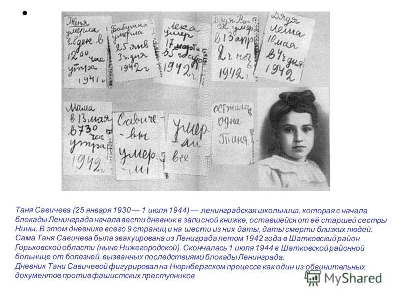 Таня Савичева (25 января 1930 1 июля 1944) ленинградская школьница, которая с начала блокады Ленинграда начала вести дневник в записной книжке, оставшейся от её старшей сестры Нины. В этом дневнике всего 9 страниц и на шести из них даты, даты смерти