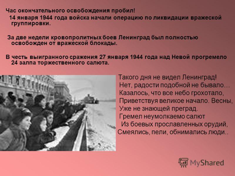 Час окончательного освобождения пробил! 14 января 1944 года войска начали операцию по ликвидации вражеской группировки. За две недели кровопролитных боев Ленинград был полностью освобожден от вражеской блокады. В честь выигранного сражения 27 января