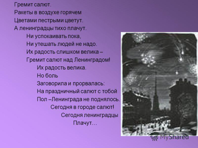 Гремит салют. Ракеты в воздухе горячем Цветами пестрыми цветут. А ленинградцы тихо плачут. Ни успокаивать пока, Ни утешать людей не надо. Их радость слишком велика – Гремит салют над Ленинградом! Их радость велика. Но боль Заговорила и прорвалась: На